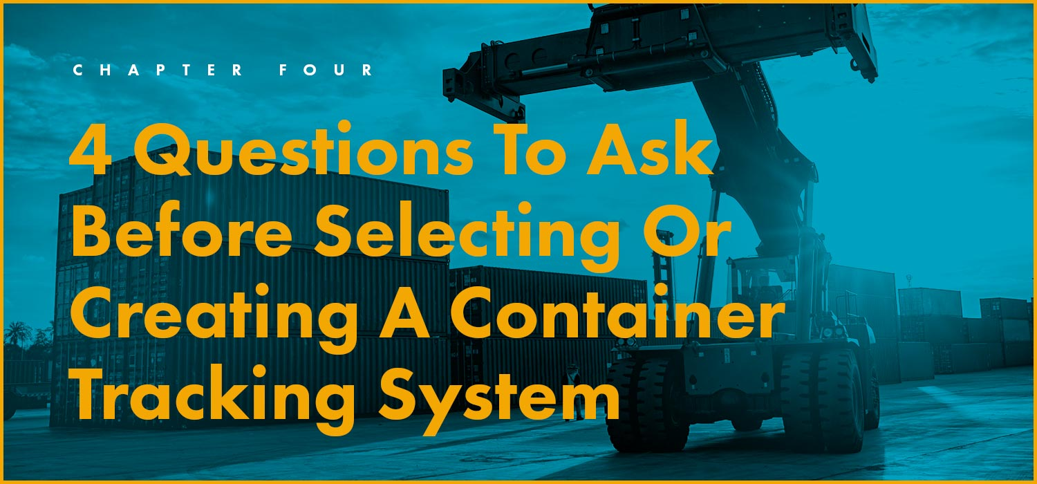 Chapter 4: 4 Questions To Ask Before Selecting Or Creating A Container Tracking System